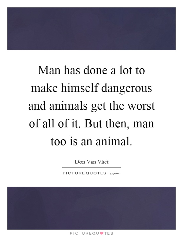 Man has done a lot to make himself dangerous and animals get the worst of all of it. But then, man too is an animal Picture Quote #1