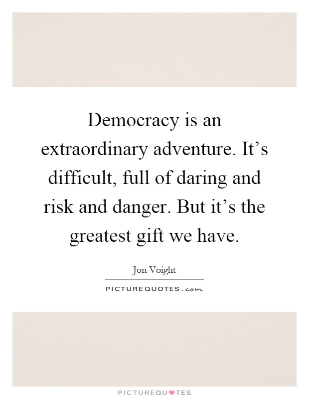 Democracy is an extraordinary adventure. It's difficult, full of daring and risk and danger. But it's the greatest gift we have Picture Quote #1