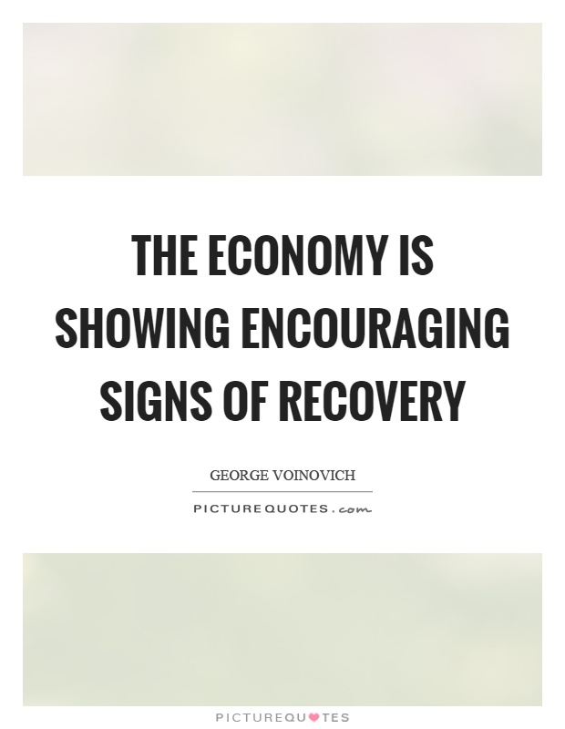 The economy is showing encouraging signs of recovery Picture Quote #1