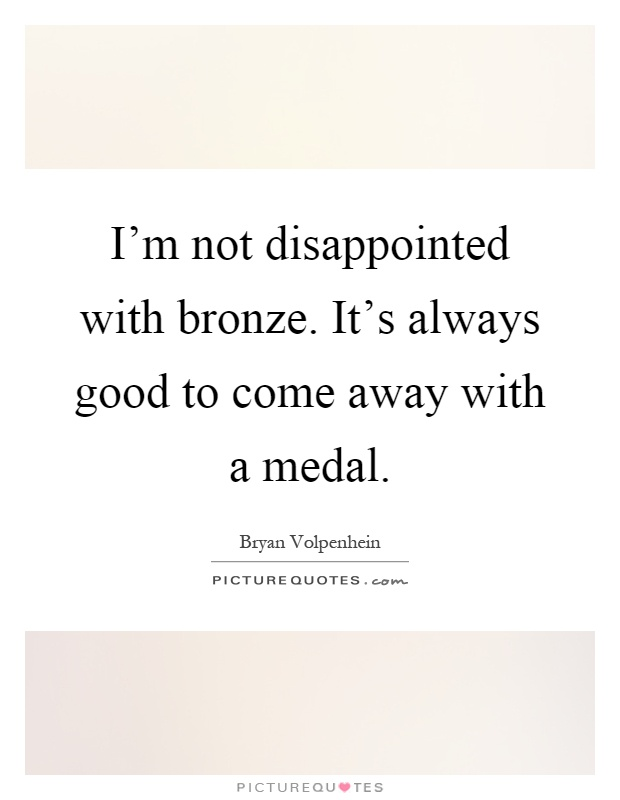 I'm not disappointed with bronze. It's always good to come away with a medal Picture Quote #1