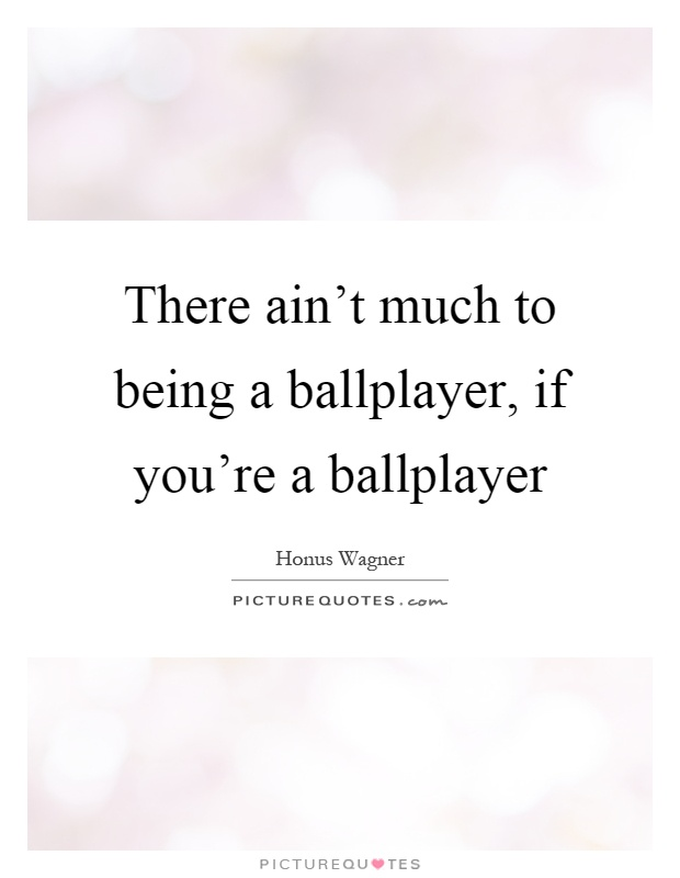 There ain't much to being a ballplayer, if you're a ballplayer Picture Quote #1