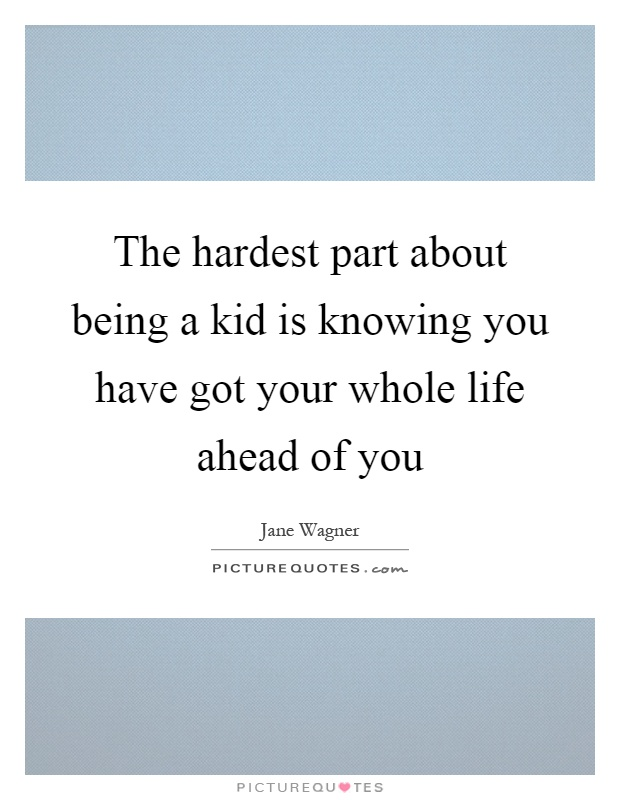 The hardest part about being a kid is knowing you have got your whole life ahead of you Picture Quote #1