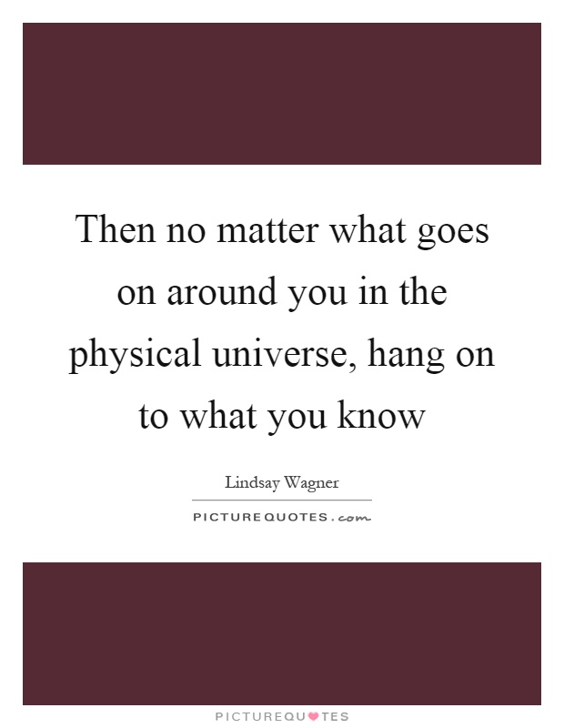 Then no matter what goes on around you in the physical universe, hang on to what you know Picture Quote #1