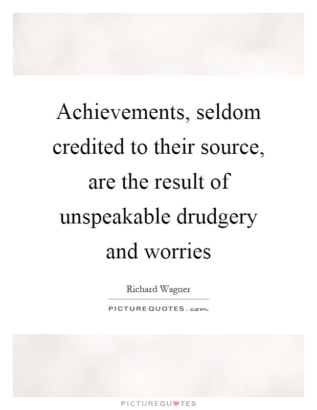 Achievements, seldom credited to their source, are the result of unspeakable drudgery and worries Picture Quote #1