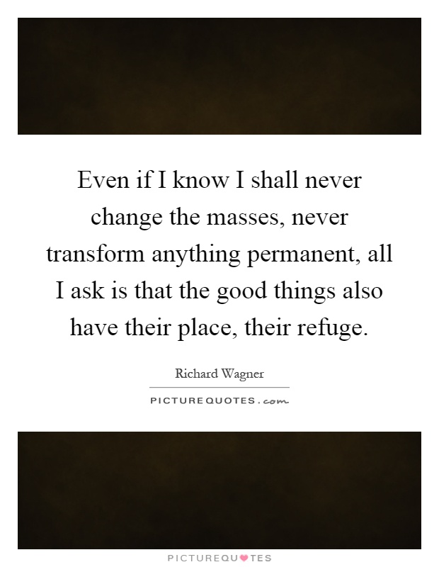 Even if I know I shall never change the masses, never transform anything permanent, all I ask is that the good things also have their place, their refuge Picture Quote #1