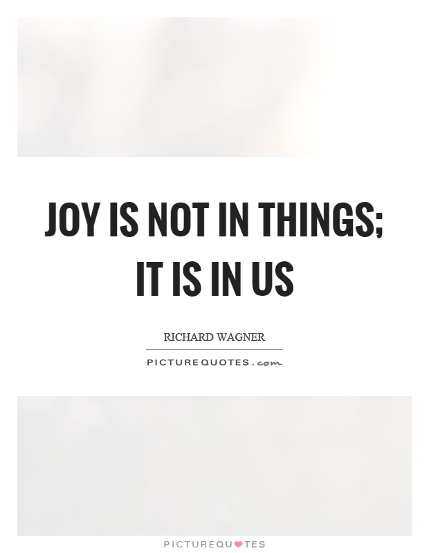 Joy is not in things; it is in us Picture Quote #1