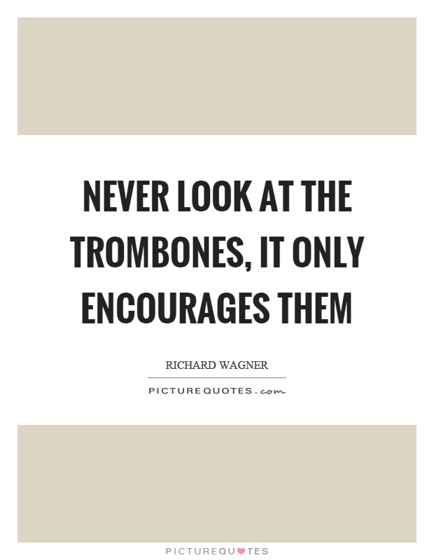 Never look at the trombones, it only encourages them Picture Quote #1
