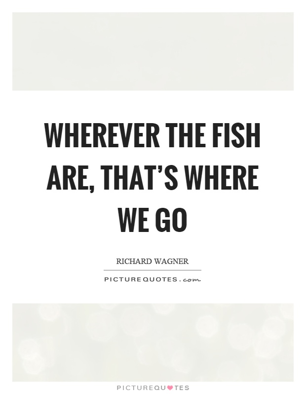 Wherever the fish are, that's where we go Picture Quote #1
