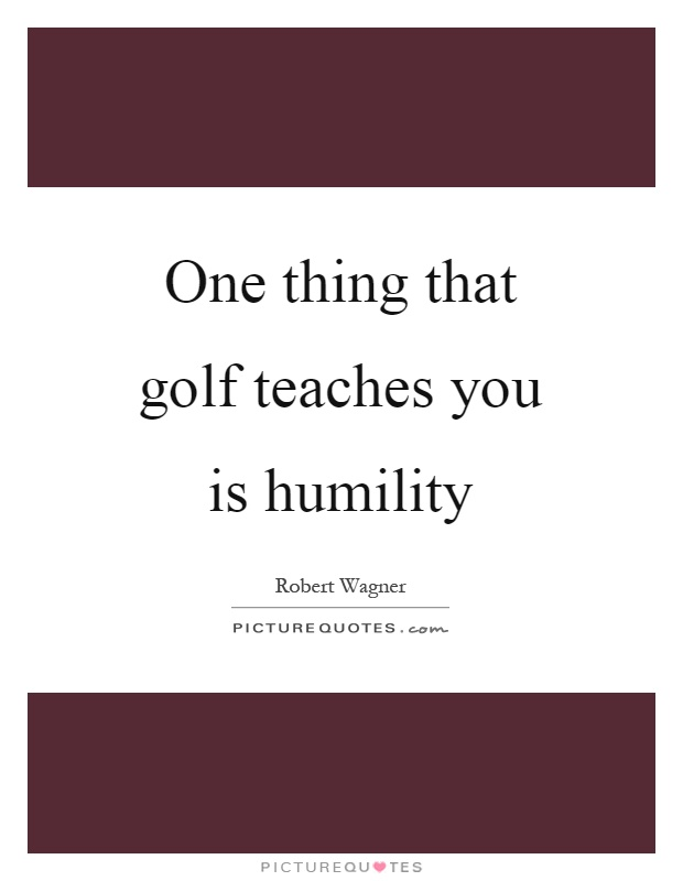 One thing that golf teaches you is humility Picture Quote #1