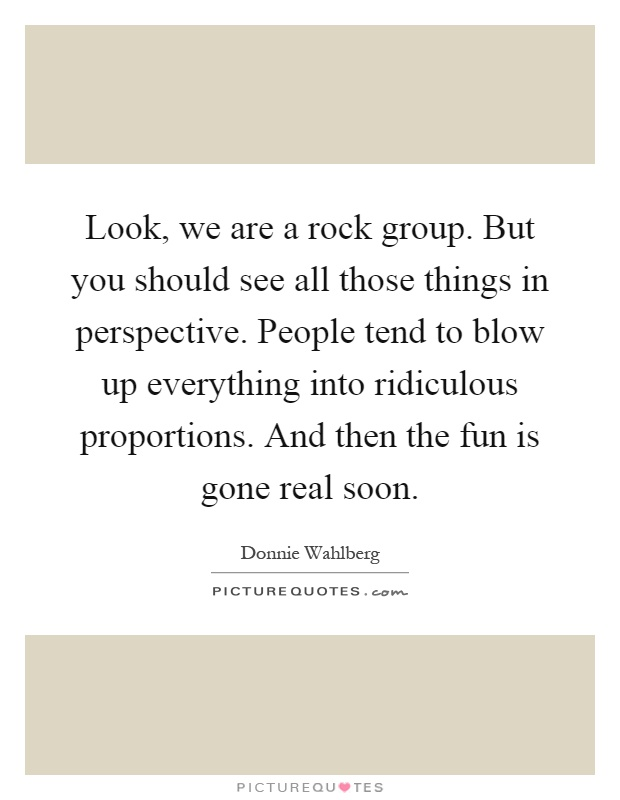 Look, we are a rock group. But you should see all those things in perspective. People tend to blow up everything into ridiculous proportions. And then the fun is gone real soon Picture Quote #1
