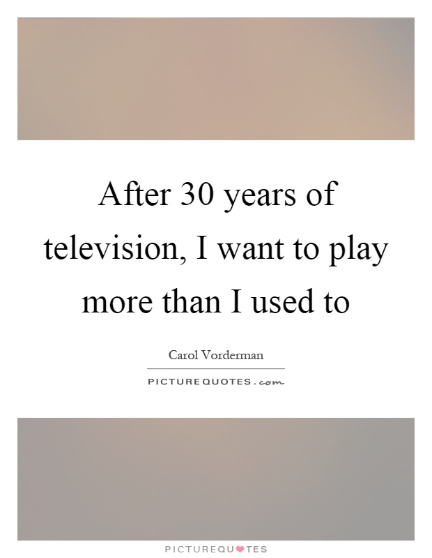 After 30 years of television, I want to play more than I used to Picture Quote #1