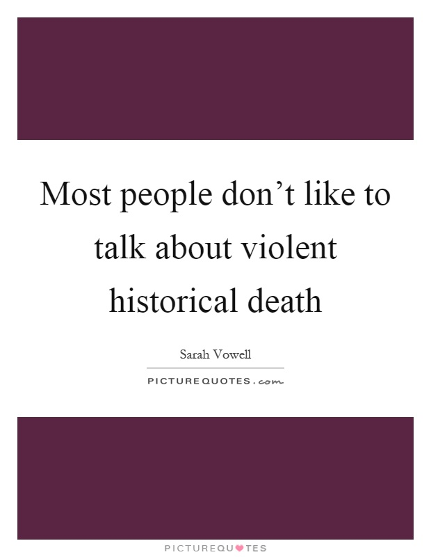 Most people don't like to talk about violent historical death Picture Quote #1