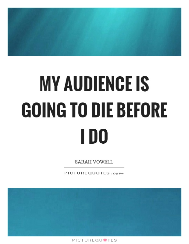 My audience is going to die before I do Picture Quote #1