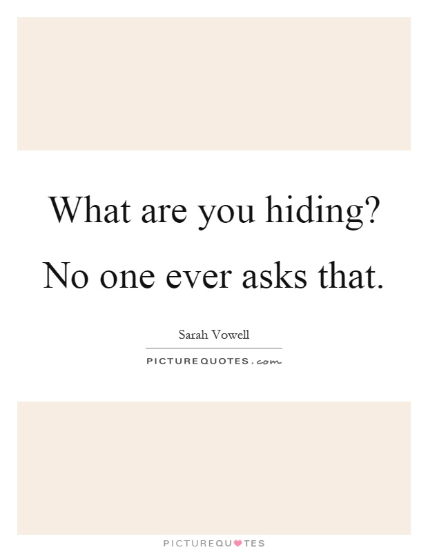 What are you hiding? No one ever asks that Picture Quote #1