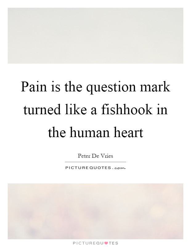 Pain is the question mark turned like a fishhook in the human heart Picture Quote #1