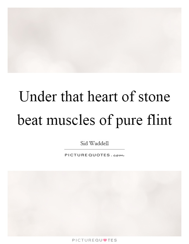 Under that heart of stone beat muscles of pure flint Picture Quote #1