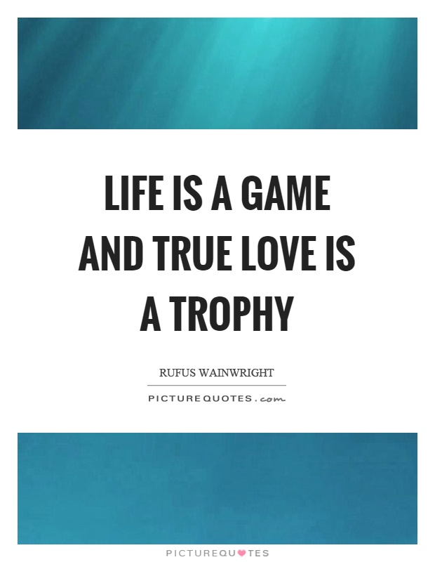 Life is a game and true love is a trophy Picture Quote #1