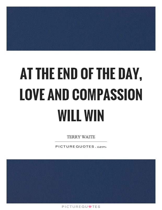 At the end of the day, love and compassion will win Picture Quote #1