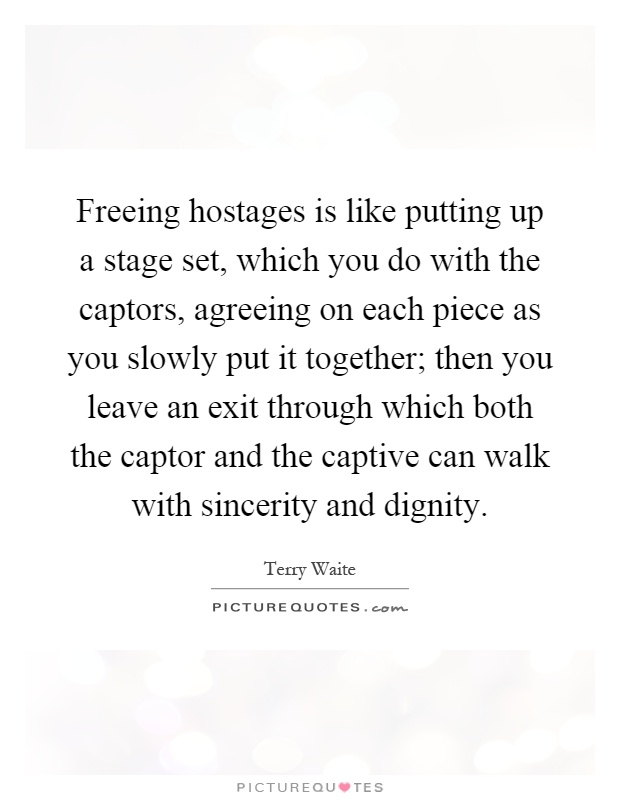 Freeing hostages is like putting up a stage set, which you do with the captors, agreeing on each piece as you slowly put it together; then you leave an exit through which both the captor and the captive can walk with sincerity and dignity Picture Quote #1