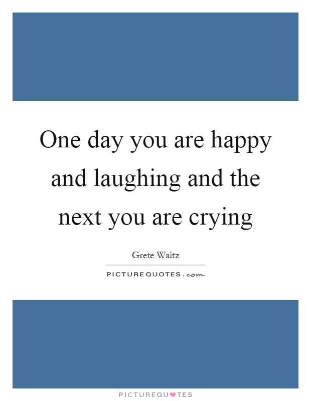 One day you are happy and laughing and the next you are crying Picture Quote #1