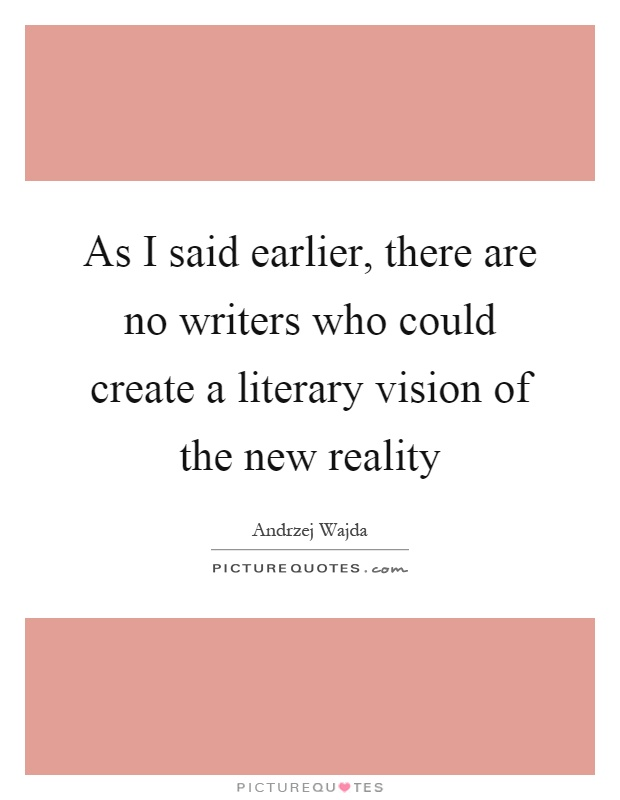 As I said earlier, there are no writers who could create a literary vision of the new reality Picture Quote #1
