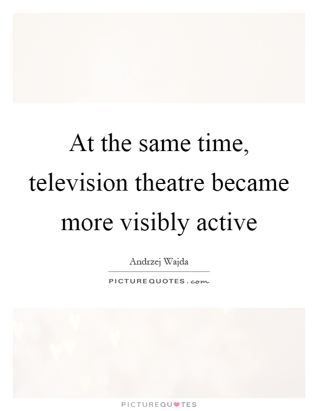 At the same time, television theatre became more visibly active Picture Quote #1