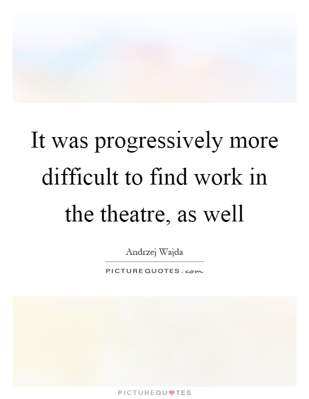 It was progressively more difficult to find work in the theatre, as well Picture Quote #1