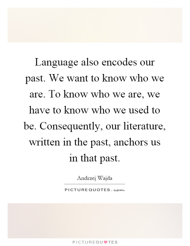 Language also encodes our past. We want to know who we are. To know who we are, we have to know who we used to be. Consequently, our literature, written in the past, anchors us in that past Picture Quote #1
