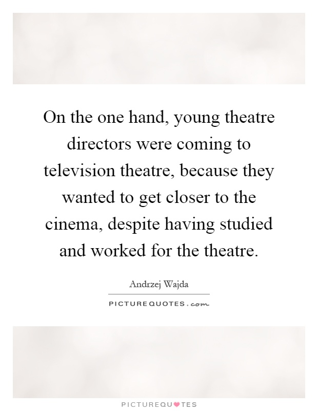 On the one hand, young theatre directors were coming to television theatre, because they wanted to get closer to the cinema, despite having studied and worked for the theatre Picture Quote #1