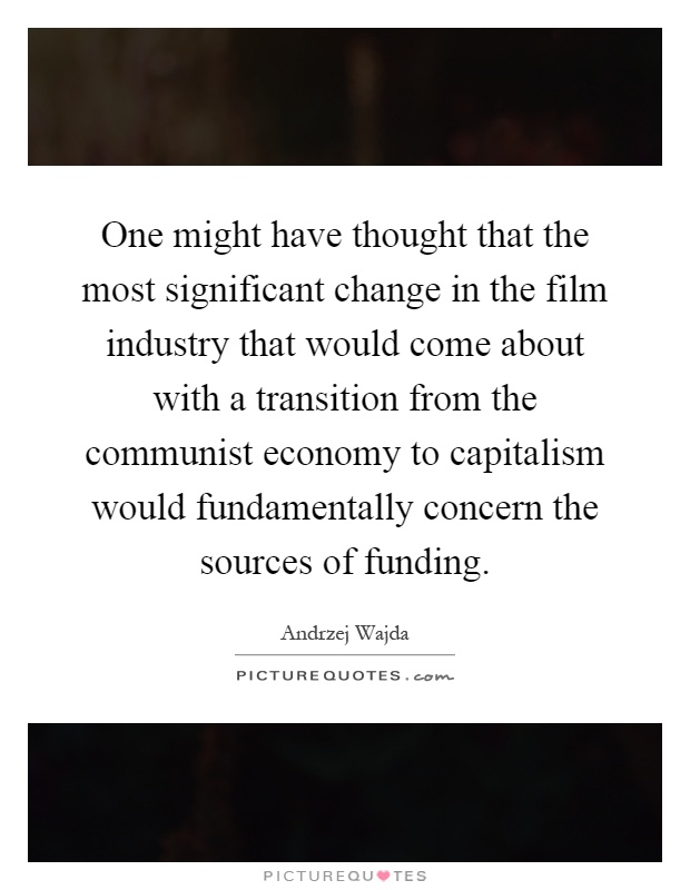 One might have thought that the most significant change in the film industry that would come about with a transition from the communist economy to capitalism would fundamentally concern the sources of funding Picture Quote #1