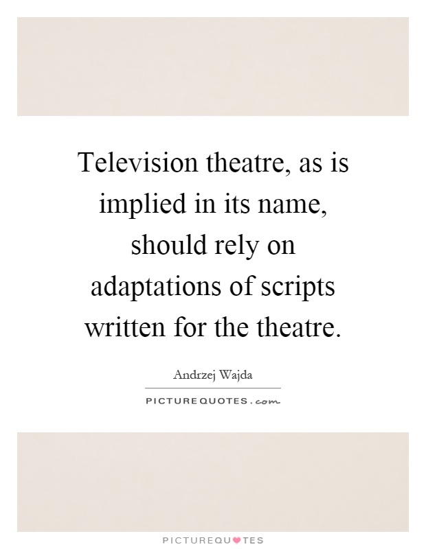 Television theatre, as is implied in its name, should rely on adaptations of scripts written for the theatre Picture Quote #1