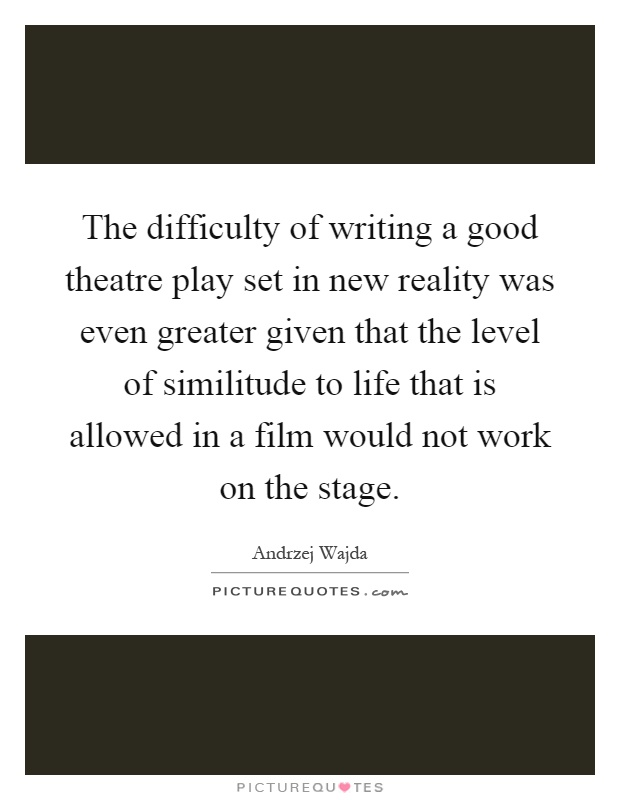 The difficulty of writing a good theatre play set in new reality was even greater given that the level of similitude to life that is allowed in a film would not work on the stage Picture Quote #1