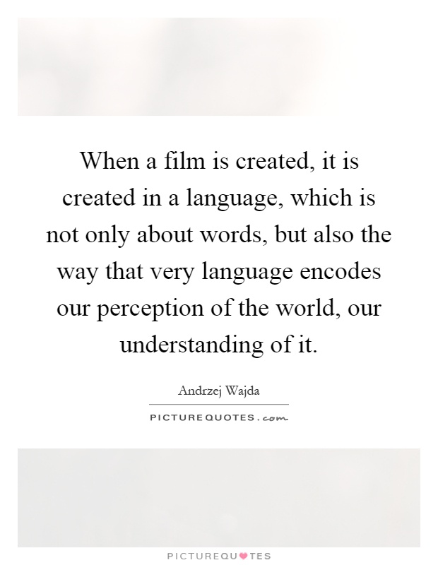 When a film is created, it is created in a language, which is not only about words, but also the way that very language encodes our perception of the world, our understanding of it Picture Quote #1