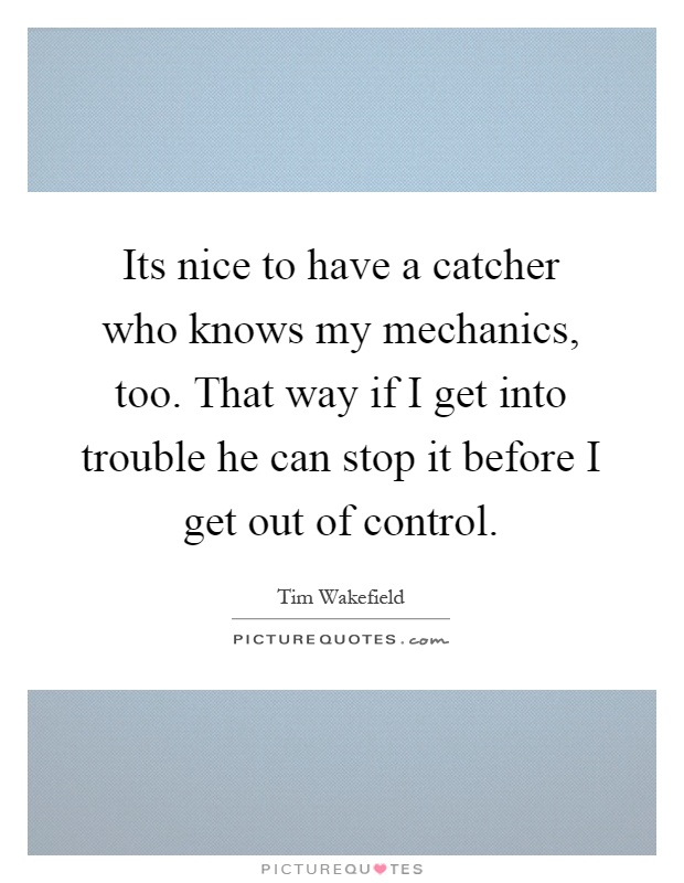 Its nice to have a catcher who knows my mechanics, too. That way if I get into trouble he can stop it before I get out of control Picture Quote #1