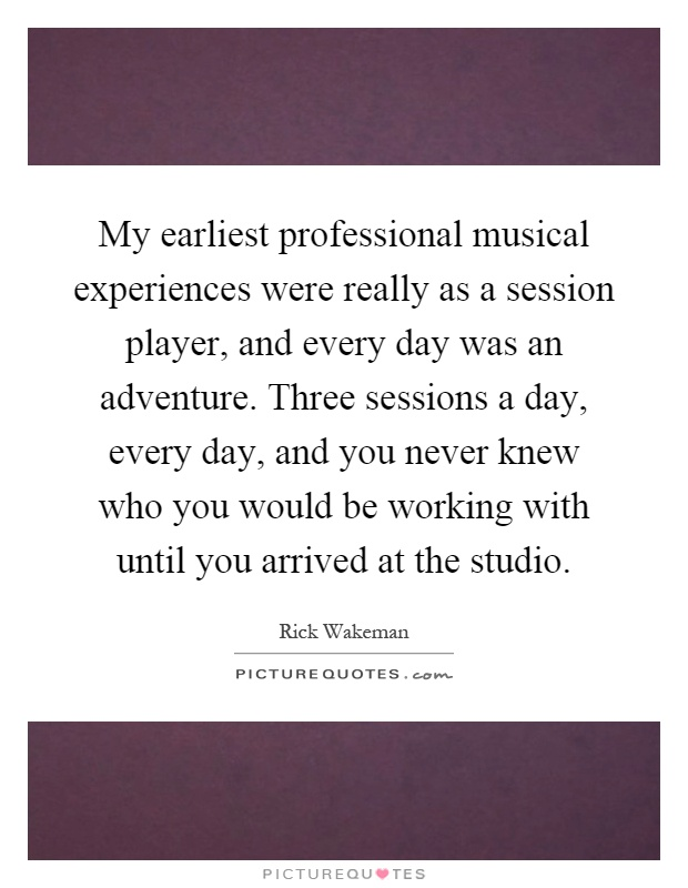 My earliest professional musical experiences were really as a session player, and every day was an adventure. Three sessions a day, every day, and you never knew who you would be working with until you arrived at the studio Picture Quote #1