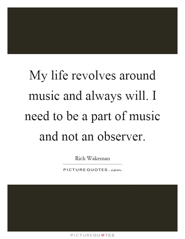 My life revolves around music and always will. I need to be a part of music and not an observer Picture Quote #1