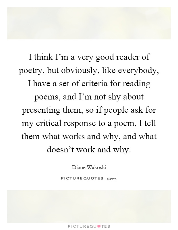 I think I'm a very good reader of poetry, but obviously, like everybody, I have a set of criteria for reading poems, and I'm not shy about presenting them, so if people ask for my critical response to a poem, I tell them what works and why, and what doesn't work and why Picture Quote #1