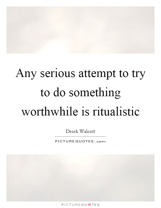 Any serious attempt to try to do something worthwhile is ritualistic Picture Quote #1