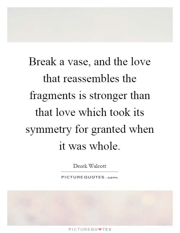 Break a vase, and the love that reassembles the fragments is stronger than that love which took its symmetry for granted when it was whole Picture Quote #1