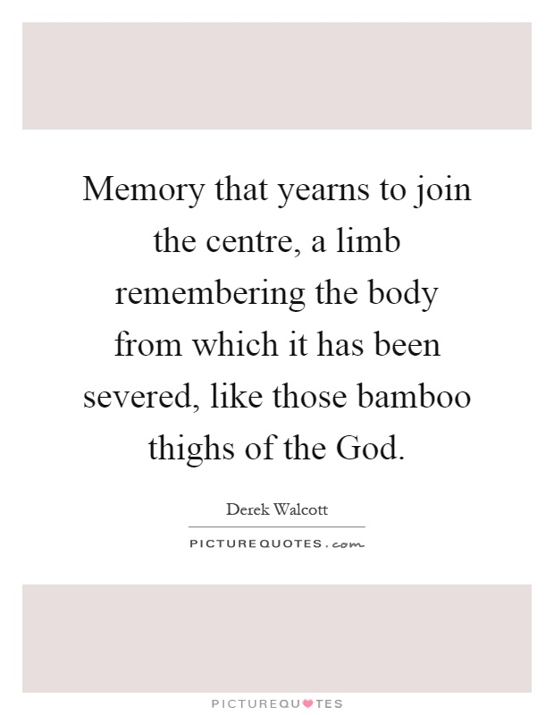 Memory that yearns to join the centre, a limb remembering the body from which it has been severed, like those bamboo thighs of the God Picture Quote #1