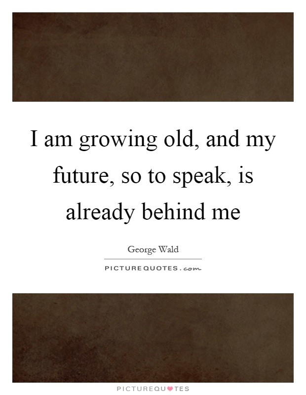 I am growing old, and my future, so to speak, is already behind me Picture Quote #1