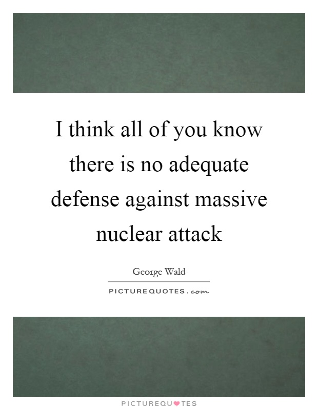 I think all of you know there is no adequate defense against massive nuclear attack Picture Quote #1