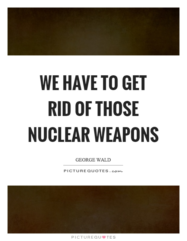 We have to get rid of those nuclear weapons Picture Quote #1