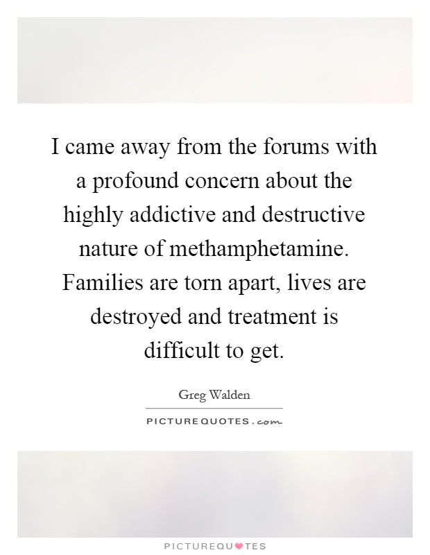 I came away from the forums with a profound concern about the highly addictive and destructive nature of methamphetamine. Families are torn apart, lives are destroyed and treatment is difficult to get Picture Quote #1