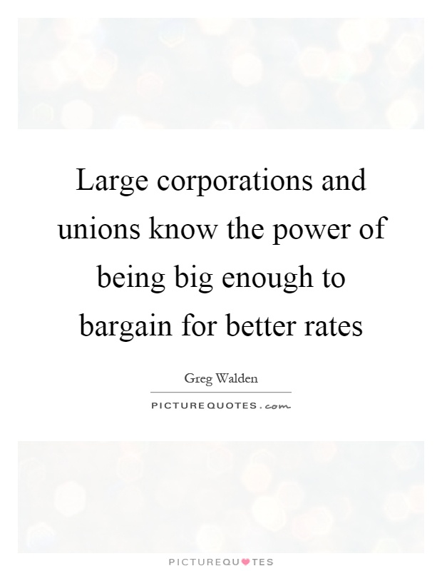 Large corporations and unions know the power of being big enough to bargain for better rates Picture Quote #1