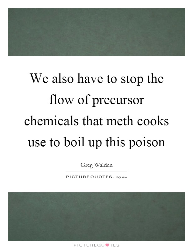 We also have to stop the flow of precursor chemicals that meth cooks use to boil up this poison Picture Quote #1