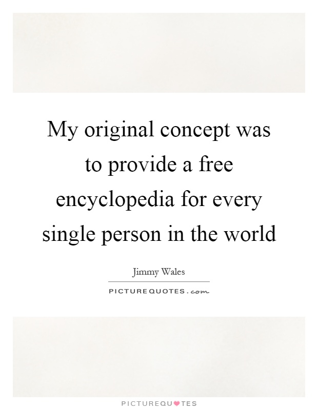 My original concept was to provide a free encyclopedia for every single person in the world Picture Quote #1