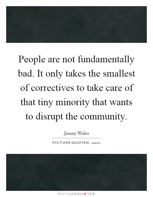 People are not fundamentally bad. It only takes the smallest of correctives to take care of that tiny minority that wants to disrupt the community Picture Quote #1