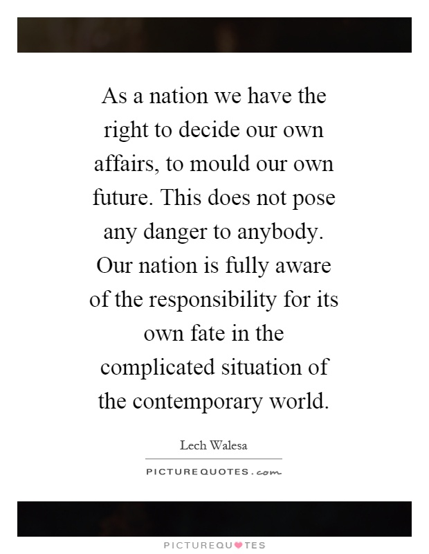 As a nation we have the right to decide our own affairs, to mould our own future. This does not pose any danger to anybody. Our nation is fully aware of the responsibility for its own fate in the complicated situation of the contemporary world Picture Quote #1