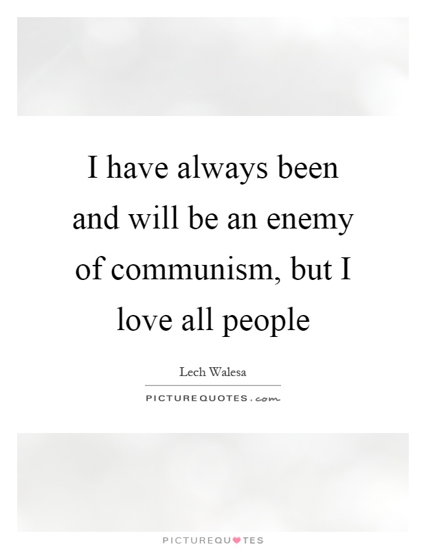 I have always been and will be an enemy of communism, but I love all people Picture Quote #1